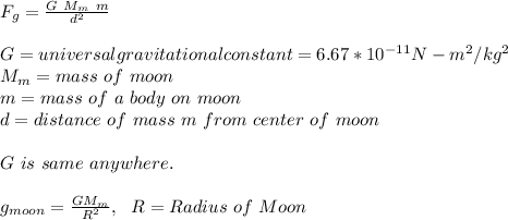 F_g = \frac{G\ M_m\ m }{d^2}\\ \\G = universal gravitational constant = 6.67 * 10^{-11} N-m^2/kg^2\\ M_m=mass\ of\ moon\\m=mass\ of\ a\ body\ on\ moon\\d=distance\ of\ mass\ m\ from\ center\ of\ moon\\\\G\ is\ same\ anywhere.\\ \\g_{moon}=\frac{GM_m}{R^2},\ \ R=Radius\ of\ Moon\\