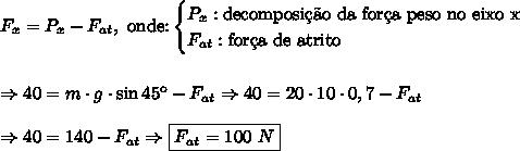 F_x=P_x-F_{at},\text{ onde:}\begin{cases}P_x:\text{decomposi\c{c}\~ao da for\c{c}a peso no eixo x}\\F_{at}:\text{for\c{c}a de atrito} \end{cases} \\\\\\ \Rightarrow 40=m\cdot g\cdot \sin45\º-F_{at} \Rightarrow 40=20\cdot10\cdot0,7-F_{at} \\\\ \Rightarrow 40 = 140 - F_{at} \Rightarrow \boxed{F_{at}=100\ N}