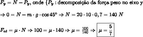 F_y=N-P_y \text{, onde }\{P_y:\text{decomposi\c{c}\~ao da for\c{c}a peso no eixo y}\\\\ \Rightarrow 0 = N-m\cdot g\cdot \cos 45\º \Rightarrow N=20\cdot 10\cdot 0,7=140\ N \\\\ F_{at}=\mu\cdot N \Rightarrow 100=\mu \cdot 140 \Rightarrow \mu=\frac{100}{140} \Rightarrow \boxed{\mu=\frac57}