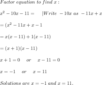 Factor\ equation\ to\ find\ x:\\\\x^2-10x-11=\ \ \ \ |Write\ -10x\ as\ -11x+x\\\\=(x^2-11x+x-1\\\\=x(x-11)+1(x-11)\\\\=(x+1)(x-11)\\\\x+1=0\ \ \ \ or\ \ \ \ x-11=0\\\\x=-1\ \ \ \ or\ \ \ \ x=11\\\\Solutions\ are\ x=-1\ and\ x=11.