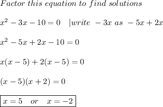 Factor\ this\ equation\ to\ find\ solutions\\ x^2-3x-10=0\ \ \ |write\ -3x\ as\ -5x+2x\\x^2-5x+2x-10=0\\x(x-5)+2(x-5)=0\\(x-5)(x+2)=0\\\boxed{x=5\ \ \ or\ \ \ x=-2}