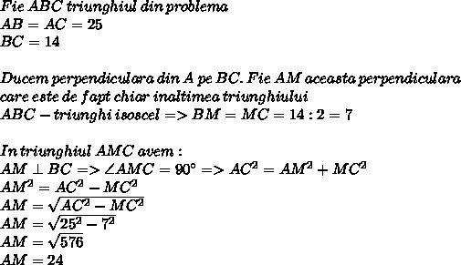 Fie\:ABC\:triunghiul\:din\:problema\\AB = AC = 25\\BC = 14\\\\Ducem\:perpendiculara\:din\:A\:pe\:BC.\:Fie\:AM\:aceasta\:perpendiculara\\\:care\:este\:de\:fapt\:chiar\:inaltimea\:triunghiului \\ABC - triunghi\:isoscel => BM = MC = 14:2 = 7\\\\In\:triunghiul\:AMC\:avem:\\AM \perp BC => \angle AMC = 90^\circ => AC^2 = AM^2+MC^2\\AM^2 = AC^2 - MC^2\\AM =  \sqrt{AC^2 - MC^2} \\AM =  \sqrt{25^2 - 7^2} \\AM =  \sqrt{576} \\AM = 24\\\\