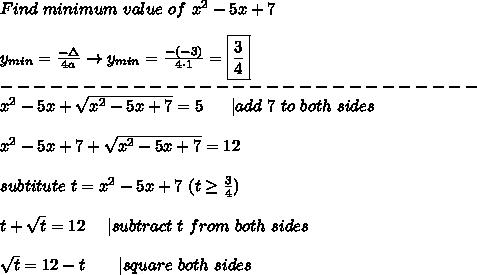 Find\ minimum\ value\ of\ x^2-5x+7\\y_{min}=\frac{-\Delta}{4a}\to y_{min}=\frac{-(-3)}{4\cdot1}=\boxed{\frac{3}{4}}\-----------------------------\x^2-5x+\sqrt{x^2-5x+7}=5\ \ \ \ \ |add\ 7\ to\ both\ sides\\x^2-5x+7+\sqrt{x^2-5x+7}=12\\subtitute\ t=x^2-5x+7\ (t\geq\frac{3}{4})\\t+\sqrt{t}=12\ \ \ \ |subtract\ t\ from\ both\ sides\\\sqrt{t}=12-t\ \ \ \ \ \ |square\ both\ sides