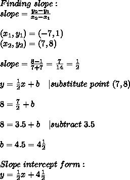 Finding\ slope:\slope=\frac{y_2-y_1}{x_2-x_1}\\ (x_1,y_1)=(-7,1)\ (x_2,y_2)=(7,8)\\ slope=\frac{8-1}{7+7}=\frac{7}{14}=\frac{1}{2}\\ y=\frac{1}{2}x+b\ \ \ | substitute\ point\ (7,8)\\8=\frac{7}{2}+b\\8=3.5+b\ \ \ | subtract\ 3.5\\b=4.5=4\frac{1}{2}\\Slope\ intercept\ form:\y=\frac{1}{2}x+4\frac{1}{2}
