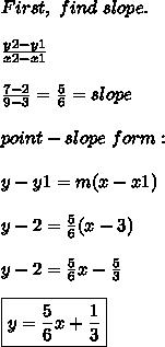 First,\ find\ slope. \\  \\  \frac{y2-y1}{x2-x1}  \\  \\  \frac{7-2}{9-3} =  \frac{5}{6}=slope \\  \\ point-slope\ form: \\  \\ y-y1=m(x-x1) \\  \\ y-2= \frac{5}{6}(x-3) \\  \\ y-2= \frac{5}{6}x- \frac{5}{3} \\  \\ \boxed {y= \frac{5}{6}x+ \frac{1}{3}}