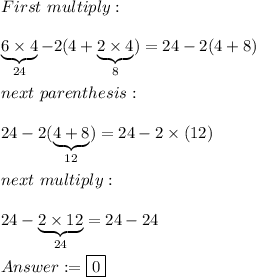 First\ multiply:\\\\\underbrace{6\times4}_{24}-2(4+\underbrace{2\times4}_{8})=24-2(4+8)\\\\next\ parenthesis:\\\\24-2(\underbrace{4+8}_{12})}=24-2\times(12)\\\\next\ multiply:\\\\24-\underbrace{2\times12}_{24}=24-24\\\\Answer:=\boxed{0}