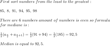First\ sort\ numbers\ from\ the\ least\ to\ the\ greatest:\\\\85,\ 8,\ 91,\ 94,\ 95,\ 98\\\\There\ are\ 6 \ numbers\ amount\ of\ numbers\ is\ even\ so\ formula\\for\ mediane\ is:\\\\\frac{1}{2}(a_{\frac{n}{2}}+a_{\frac{n}{2}+1}) =\frac{1}{2}(91+94)=\frac{1}{2}(185)=92,5\\\\Median\ is\ equal\ to\ 92,5.