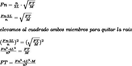 Fn=\frac{n}{2L}\cdot\sqrt{\frac{FT}{M}}\\ \\ \frac{Fn\cdot2L}{n}=\sqrt{\frac{FT}{M}}\\ \\elevamos\ al\ cuadrado\ ambos\ miembros\ para\ quitar\ la\ raiz\\ \\(\frac{Fn\cdot2L}{n})^{2}=(\sqrt{\frac{FT}{M}})^{2}\\\frac{Fn^{2}\cdot4L^{2}}{n^{2}}=\frac{FT}{M}\\ \\FT=\frac{Fn^{2}\cdot4L^{2}\cdot M}{n^{2}}