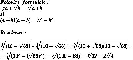Folosim \,\,\,formulele: \\  \sqrt[n]{a} * \sqrt[n]{b}= \sqrt[n]{a*b}  \\ si \\ (a+b)(a-b)= a^{2}- b^{2}  \\  \\ Rezolvare: \\  \\  \sqrt[3]{(10+ \sqrt{68})} * \sqrt[3]{(10- \sqrt{68})}= \sqrt[3]{(10+ \sqrt{68})(10- \sqrt{68})} = \\ = \sqrt[3]{(10^{2} - (\sqrt{68})^{2})}=  \sqrt[3]{(100 - 68)} =\sqrt[3]{32}=2\sqrt[3]{4}