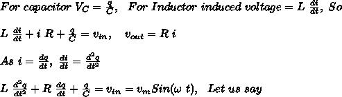 For\ capacitor\ V_C=\frac{q}{C},\ \ For\ Inductor\ induced\ voltage=L\ \frac{di}{dt},\ So\\\\L\ \frac{di}{dt}+i\ R+\frac{q}{C}=v_{in},\ \ \ v_{out}=R\ i\\\\As\ i=\frac{dq}{dt},\ \frac{di}{dt}=\frac{d^2q}{dt^2}\\\\L\ \frac{d^2q}{dt^2}+R\ \frac{dq}{dt}+\frac{q}{C}=v_{in}=v_mSin(\omega\ t),\ \ Let\ us\ say\\\\