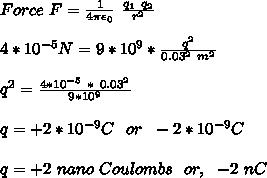 Force\ F=\frac{1}{4\pi \epsilon_0}\ \frac{q_1\ q_2}{r^2}\\\\4*10^{-5}N=9*10^9*\frac{q^2}{0.03^2\ m^2}\\\\q^2=\frac{4*10^{-5}\ *\ 0.03^2}{9*10^9}\\\\q=+ 2*10^{-9}C\ \ or\ \ -2*10^{-9}C\\\\q=+2\ nano\ Coulombs\ \ or,\ \ -2\ nC