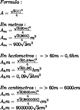 Formula:\\ \\ A=\frac{\sqrt{3}(L)^2}{4}\\ \\ En\ metros:\\ A_m=\frac{\sqrt{3}(60m)^2}{4}\\ A_m=\frac{\sqrt{3}(3600)}{4}m^2\\ A_m=900\sqrt{3}m^2\\ \\ En\ hectometros:\ ->60m=0,6hm\\ A_hm=\frac{\sqrt{3}(0,6hm)^2}{4}\\ A_hm=\frac{\sqrt{3}(0,36)}{4}hm^2\\ A_hm=0,09\sqrt{3}hm^2\\ \\ En\ centimetros:\ ->60m=6 000cm\\ A_cm=\frac{\sqrt{3}(6 000cm)^2}{4}\\ A_cm=\frac{\sqrt{3}(36 000 000)}{4}cm^2\\ A_cm=9000000\sqrt{3}cm^2\\ \\