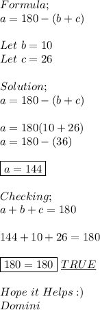 Formula; \\ a=180-(b+c) \\ \\ Let\ b=10 \\ Let\ c=26 \\ \\ Solution; \\ a=180-(b+c) \\ \\ a=180(10+26)\\ a=180-(36) \\ \\ \boxed{a=144} \\ \\ Checking; \\ a+b+c=180 \\ \\ 144+10+26=180 \\ \\ \boxed{180=180}\ \underline{TRUE} \\ \\ Hope\ it\ Helps:) \\ Domini