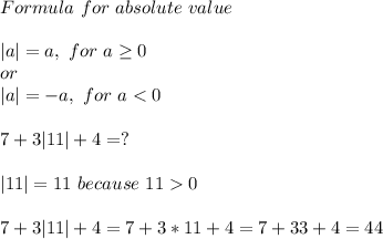 Formula\ for\ absolute\ value\\|a|=a,\ for\ a \geq 0\ or\|a|=-a,\ for\ a<0\\\7+3|11|+4=?\\|11|=11\ because\ 11>0\\7+3|11|+4=7+3*11+4=7+33+4=44