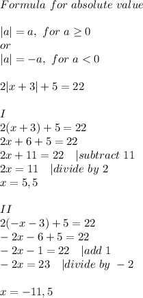 Formula\ for\ absolute\ value\\|a|=a,\ for\ a \geq 0\ or\|a|=-a,\ for\ a<0\\2|x+3|+5=22\\I\2(x+3)+5=22\2x+6+5=22\2x+11=22\ \ \ | subtract\ 11\2x=11\ \ \ | divide\ by\ 2\x=5,5\\II\2(-x-3)+5=22\-2x-6+5=22\-2x-1=22\ \ \ | add\ 1\-2x=23\ \ \ | divide\ by\ -2\\x=-11,5