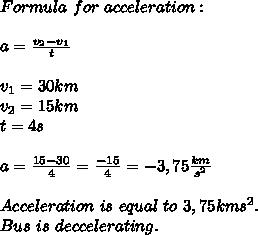 Formula\ for\ acceleration:\\\\a=\frac{v_2-v_1}{t}\\\\v_1=30km\hr\\v_2=15km\hr\\t=4s\\\\a=\frac{15-30}{4}=\frac{-15}{4}=-3,75\frac{km}{s^2}\\\\Acceleration\ is\ equal\ to\ 3,75{km}{s^2}. \\Bus\ is\ deccelerating.