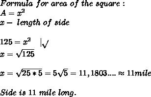 Formula\ for\ area\ of\ the\ square:\\A=x^2\\x-\ length\ of\ side\\\\125=x^2\ \ \ |\sqrt{}\\x=\sqrt{125}\\\\x=\sqrt{25*5}=5\sqrt{5}=11,1803....\approx11mile\\\\ Side\ is\ 11\ mile\ long.