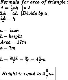 Formula\ for\ area\ of\ triangle:\A=\frac{1}{2}ah\ \ |*2\2A=ah\ \ |Divide\ by\ a\ \frac{2A}{a}=h\\a-\ base\ h-height\Area=17m\a=7m\\h=\frac{2*17}{7}=\frac{34}{7}=4\frac{6}{7}m\\\boxed{Height\ is\ equal\ to\ 4\frac{6}{7}m. }