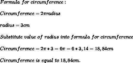 Formula\ for\ circumference:\\\\Circumference= 2 \pi radius\\\\radius=3cm\\\\Substitute\ value\ of\ radius\ into\ formula\ for\ circumference\\\\Circumference=2 \pi *3=6 \pi =6*3,14=18,84cm\\\\Circumference\ is\ equal\ to\ 18,84cm.