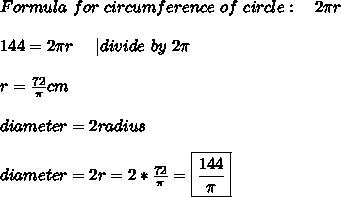 Formula\ for\ circumference \ of\ circle:\ \ \ 2 \pi r\\144= 2 \pi r\ \ \ \ | divide\ by\ 2 \pi\\r=\frac{72}{\pi}cm\\diameter=2radius\\diameter=2r=2*\frac{72}{\pi}=\boxed{\frac{144}{\pi}}