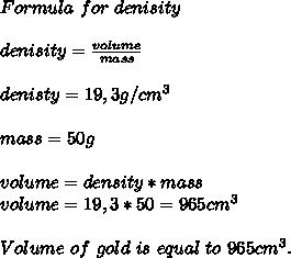 Formula\ for\ denisity\\\\denisity=\frac{volume}{mass}\\\\denisty=19,3g/cm^3\\\\mass=50g\\\\volume=density*mass\\volume=19,3*50=965cm^3\\\\Volume\ of\ gold\  is\ equal\ to\ 965 cm^3.
