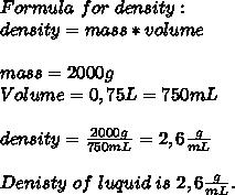 Formula\ for\ density:\\density=mass*volume\\\\mass=2000g\\Volume=0,75L=750mL\\\\density=\frac{2000g}{750mL}=2,6\frac{g}{mL}\\\\Denisty\ of\ luquid\ is\ 2,6\frac{g}{mL}.