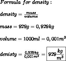 Formula\ for\ density:\\\\density=\frac{mass}{volume}\\\\mass=929g=0,929kg\\\\volume=1000ml=0,001m^3\\\\denisty=\frac{0,929kg}{0,001m^3}=\boxed{929\frac{kg}{m^3}}