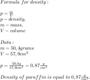 Formula\ for\ density:\\\\p=\frac{m}{V}\\p-density,\\m-mass,\\V-volume\\\\Data:\\m=50,4grams\\V=57,9cm^3\\\\p=\frac{50,4g}{57,9cm^3}=0,87\frac{g}{cm^3}\\\\Density\ of\ paraffin\ is\ equal\ to\ 0,87\frac{g}{cm^3}.