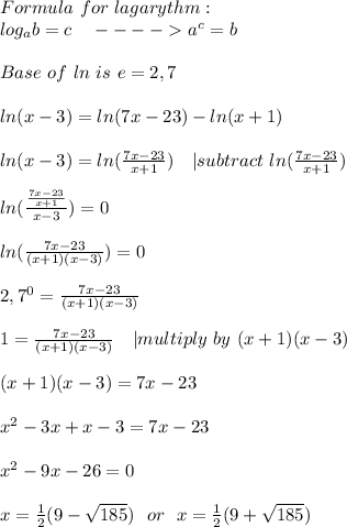 Formula\ for\ lagarythm:\\log_ab=c\ \ \ ----> a^c=b\\\\Base\ of\ ln \ is\ e=2,7\\\\ln(x-3)=ln(7x-23)-ln(x+1)\\\\ln(x-3)=ln(\frac{7x-23}{x+1})\ \ \ | subtract\ ln(\frac{7x-23}{x+1})\\\\ln(\frac{\frac{7x-23}{x+1}}{x-3})=0\\\\ln(\frac{7x-23}{(x+1)(x-3)})=0\\\\2,7^0=\frac{7x-23}{(x+1)(x-3)}\\\\1=\frac{7x-23}{(x+1)(x-3)}\ \ \ | multiply\ by\ (x+1)(x-3)\\\\(x+1)(x-3)=7x-23\\\\x^2-3x+x-3=7x-23\\\\x^2-9x-26=0\\\\x=\frac{1}{2}(9-\sqrt{185})\ \ or\ \ x=\frac{1}{2}(9+\sqrt{185})