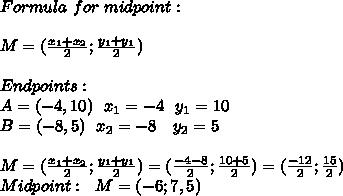 Formula\ for\ midpoint:\\\\M=(\frac{x_1+x_2}{2};\frac{y_1+y_1}{2})\\\\Endpoints:\\A=(-4,10)\ \ x_1=-4\ \ y_1=10\\B=(-8,5)\ \ x_2=-8\ \ \ y_2=5\\\\M=(\frac{x_1+x_2}{2};\frac{y_1+y_1}{2})=(\frac{-4-8}{2};\frac{10+5}{2})=(\frac{-12}{2};\frac{15}{2})\\Midpoint:\ \ M=(-6;7,5)