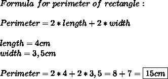 Formula\ for\ perimeter \ of\ rectangle:\\\\Perimeter= 2*length+2*width\\\\length=4cm\\width=3,5cm\\\\Perimeter= 2*4+2*3,5=8+7=\boxed{15cm}