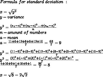 Formula\ for\ standard\ deviation\ :\\\\x=\sqrt{y^2}\\y-variance\\\\y^2=\frac{(a_1-a)^2+(a_2-a)^2...+(a_n-a)^2}{n}\\n-amount\ of\ numbers\\a-mean\\\a=\frac{11+5+12+8+5+12+10}{7} =\frac{63}{7}=9\\\\y^2=\frac{(11-9)^2+(5-9)^2+(12-9)^2+(8-9)^2+(5-9)^2(12-9)^2+(10-9)^2}{7}\\y^2=\frac{(2)^2+(-4)^2+(3)^2+(-1)^2+(-4)^2+(3)^2+1^2}{7}=\\ \frac{4+16+9+1+16+9+1}{7}=\frac{56}{7}=8\\\\x=\sqrt8=2\sqrt2