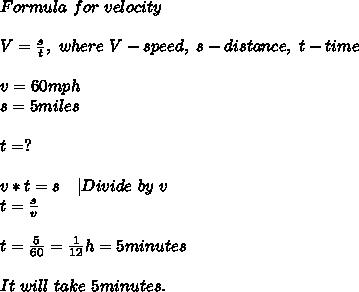 Formula\ for\ velocity\\V=\frac{s}{t},\ where\ V-speed,\ s-distance,\ t-time\\v=60mph\s=5miles\\t=?\\v*t=s\ \ \ |Divide\ by\ v\t=\frac{s}{v}\\t=\frac{5}{60}=\frac{1}{12}h=5minutes\\It\ will\ take\ 5minutes.