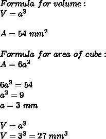 Formula\ for\ volume:\\V=a^3\\\\A=54\ mm^2\\\\Formula\ for\ area\ of\ cube:\\A=6a^2\\\\6a^2=54\\a^2=9\\a=3\ mm\\\\V=a^3\\V=3^3=27\ mm^3