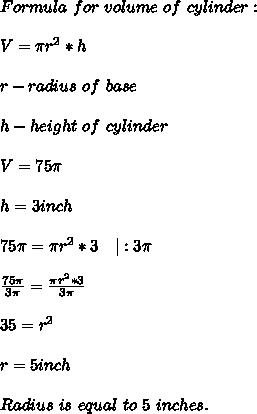 Formula\ for\ volume\ of\ cylinder:\\\\V= \pi r^2*h\\\\r-radius\ of\ base\\\\h- height\ of\ cylinder\\\\V=75 \pi \\\\h=3inch\\\\75 \pi = \pi r^2*3\ \ \ |: 3\pi\\\\\frac{75 \pi }{3 \pi }= \frac{\pi r^2*3}{3 \pi }\\\\35=r^2\\\\r=5inch\\\\Radius\ is\ equal\ to\ 5\ inches.