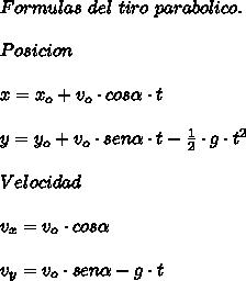 Formulas\ del\ tiro\ parabolico.\\ \\Posicion\\ \\x=x_{o}+v_{o}\cdot cos\alpha\cdot t\\ \\y=y_{o}+v_{o}\cdot sen\alpha\cdot t-\frac{1}{2}\cdot g\cdot t^{2}\\ \\Velocidad\\ \\v_{x}=v_{o}\cdot cos\alpha\\ \\v_{y}=v_{o}\cdot sen\alpha-g\cdot t