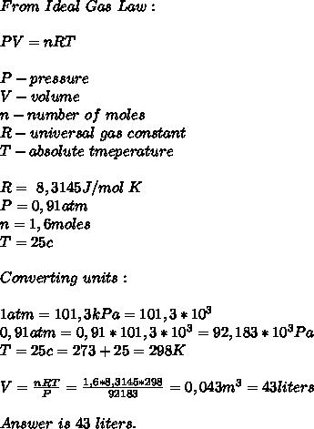 From\ Ideal\ Gas\ Law:\\\\PV=nRT\\\\P-pressure\\V-volume\\n-number\ of\ moles\\R- universal\ gas\ constant\\T-absolute\ tmeperature\\\\R=\ 8,3145J/ mol\ K\\P=0,91atm\\n=1,6moles\\T=25c\\\\Converting\ units:\\\\1atm=101,3kPa=101,3*10^3\\0,91atm=0,91*101,3*10^3=92,183*10^3Pa\\T=25c=273+25=298K\\\\V=\frac{nRT}{P}=\frac{1,6*8,3145*298}{92183}=0,043m^3=43liters\\\\Answer\ is\ 43\ liters.