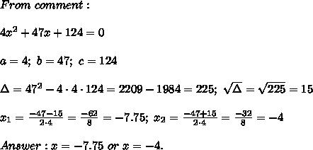 From\ comment:\\\\4x^2+47x+124=0\\\\a=4;\ b=47;\ c=124\\\\\Delta=47^2-4\cdot4\cdot124=2209-1984=225;\ \sqrt\Delta=\sqrt{225}=15\\\\x_1=\frac{-47-15}{2\cdot4}=\frac{-62}{8}=-7.75;\ x_2=\frac{-47+15}{2\cdot4}=\frac{-32}{8}=-4\\\\Answer:x=-7.75\ or\ x=-4.