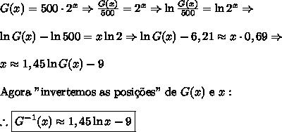 "G(x)=500 \cdot 2^x \Rightarrow \frac{G(x)}{500}=2^x \Rightarrow \ln\frac{G(x)}{500}=\ln{2^x} \Rightarrow \\\\ \ln G(x)-\ln500=x\ln2 \Rightarrow \ln G(x)-6,21 \approx x \cdot 0,69 \Rightarrow \\\\ x\approx1,45 \ln G(x)-9\\\\ \text{Agora ""invertemos as posi\c{c}\~oes"" de }G(x)\text{ e }x: \\\\ \therefore \boxed{G^{-1}(x) \approx 1,45 \ln x-9}"