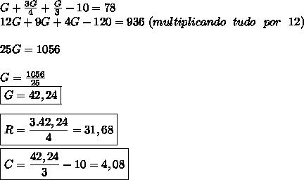 G+\frac{3G}{4}+\frac{G}{3}-10=78  \\12G+9G+4G-120=936 \ (multiplicando \ \ tudo \ \ por \ \ 12)  \\\\25G=1056 \\\\G=\frac{1056}{25}  \\\boxed{G=42,24} \\\\\boxed{R=\frac{3.42,24}{4}=31,68} \\\\\boxed{C=\frac{42,24}{3}-10=4,08}