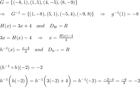 G=\{(-8,1),(1,5),(4,-5),(8,-9)\}\\\\\Rightarrow\ \ \ G^{-1}=\{(1,-8),(5,1),(-5,4),(-9,8)\}\ \ \ \Rightarrow\ \ \ g^{-1}(1)=-8\\\\H(x)=3x+4\ \ \ and\ \ \ D_H=R\\\\ 3x=H(x)-4\ \ \ \Rightarrow\ \ \ x= \frac{H(x)-4}{3}\\\\h^{-1}(x)= \frac{x-4}{3} \ \ \ and\ \ \ D_{h^{-1}}=R\\\\\\(h^{-1}\circ h)(-2)=-2\\\\h^{-1}\bigg {(}h(-2)\bigg{)}=h^{-1}\bigg {(}3(-2)+4\bigg{)}=h^{-1}(-2)= \frac{-2-4}{3} = \frac{-6}{3} =-2