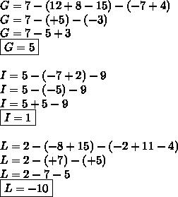 G = 7-(12+8-15)-(-7+4)\\G=7-(+5)-(-3)\\G=7-5+3\\\boxed{G=5}\\\\I=5-(-7+2)-9\\I=5-(-5)-9\\I=5+5-9\\\boxed{I=1}\\\\L=2-(-8+15)-(-2+11-4)\\L=2-(+7)-(+5)\\L=2-7-5\\\boxed{L=-10}