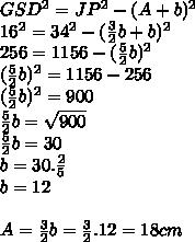 GSD^2=JP^2-(A+b)^2\\16^2=34^2-( \frac{3}{2} b+b)^2\\256=1156-( \frac{5}{2}b)^2\\(\frac{5}{2}b)^2 =1156-256\\(\frac{5}{2}b)^2 = 900\\\frac{5}{2}b= \sqrt{900}\\\frac{5}{2}b=30\\b=30. \frac{2}{5}\\b=12\\\\A= \frac{3}{2}b= \frac{3}{2}.12=18 cm