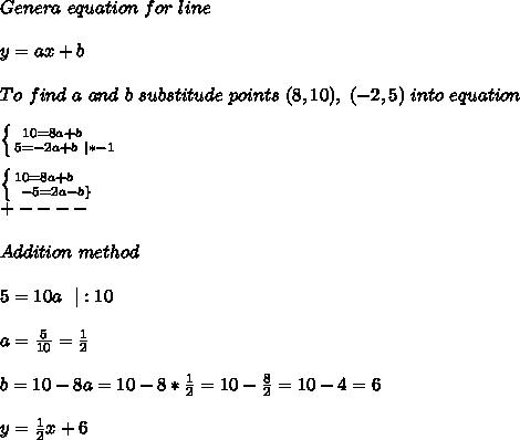 Genera\ equation\ for\ line\\\\y=ax+b\\\\To\ find\ a\ and\ b\ substitude\ points\ (8,10),\ (-2,5)\ into\ equation\\\\ \left \{ {{10=8a+b}\ \ \ \ \atop {5=-2a+b\ |*-1}} \right.\\\\ \left \{ {{10=8a+b}\ \ \ \ \atop {-5=2a-b\}} \right.\\+----\\\\Addition\ method\\\\5=10a\ \ |:10\\\\a=\frac{5}{10}=\frac{1}{2}\\\\b=10-8a=10-8* \frac{1}{2}=10-\frac{8}{2}=10-4=6\\\\y=\frac{1}{2}x+6