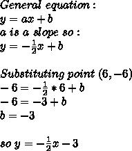 General\ equation:\\y=ax+b\\a \ is\ a \ slope\ so:\\y=-\frac{1}{2}x+b\\\\Substituting\ point\ (6,-6)\\-6=-\frac{1}{2}*6+b\\-6=-3+b\\b=-3\\\\so\ y=-\frac{1}{2}x-3
