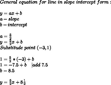 General\ equation\ for\ line\ in\ slope\ intercept\ form:\\y=ax+b\ a-slope\ b-intercept\\ a=\frac{5}{2}\ y=\frac{5}{2}x+b\ Substitude\ point\ (-3,1)\\ 1=\frac{5}{2}*(-3)+b\ 1=-7.5+b\ \ \ |add\ 7.5\ b=8.5\\y= \frac{5}{2}x+8\frac{1}{2}