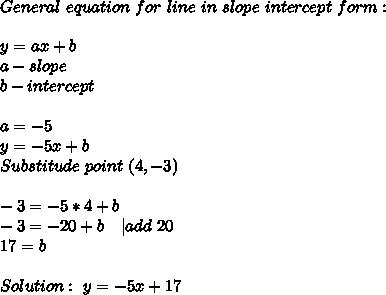 General\ equation\ for\ line\ in\ slope\ intercept\ form:\\y=ax+b\ a-slope\ b-intercept\\ a=-5\ y=-5x+b\ Substitude\ point\ (4,-3)\\ -3=-5*4+b\ -3=-20+b\ \ \ |add\ 20\ 17=b\\ Solution:\ y=-5x+17