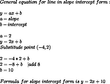 General\ equation\ for\ line\ in\ slope\ intercept\ form:\\\\y=ax+b\\ a-slope\\ b-intercept\\\\ a=2\\ y=2x+b\\ Substitude\ point\ (-4,2)\\\\ 2=-4*2+b\\ 2=-8+b\ \ \ |add \ 8\\ b=10\\\\ Formula\ for\ slope\ intercept\ form\ is\ y=2x+10