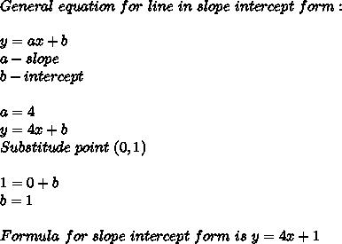 General\ equation\ for\ line\ in\ slope\ intercept\ form:\\\\y=ax+b\\ a-slope\\ b-intercept\\\\ a=4\\ y=4x+b\\ Substitude\ point\ (0,1)\\\\ 1=0+b\\ b=1\\\\ Formula\ for\ slope\ intercept\ form\ is\ y=4x+1