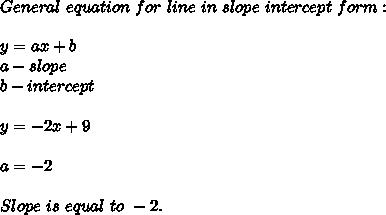 General\ equation\ for\ line\ in\ slope\ intercept\ form:\\\\y=ax+b\\ a-slope\\ b-intercept\\\\ y=-2x+9\\\\a=-2\\\\Slope\ is\ equal\ to\ -2.